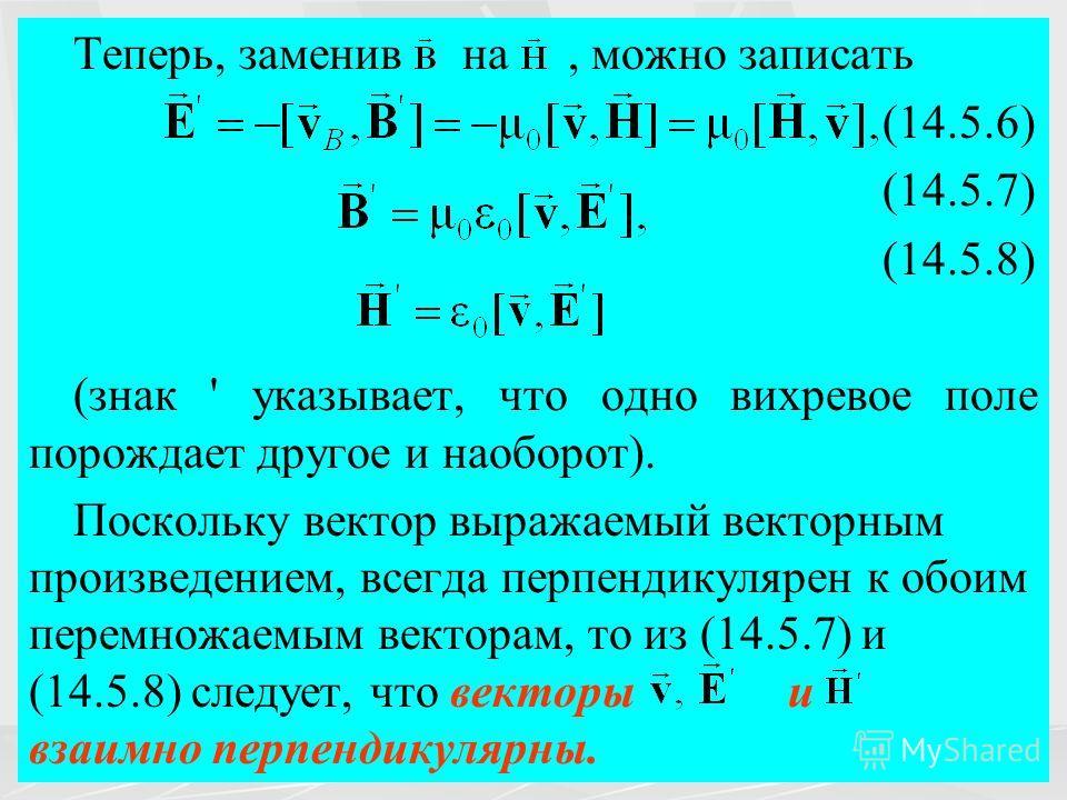 Теперь, заменив на, можно записать (14.5.6) (14.5.7) (14.5.8) (знак ' указывает, что одно вихревое поле порождает другое и наоборот). Поскольку вектор выражаемый векторным произведением, всегда перпендикулярен к обоим перемножаемым векторам, то из (1