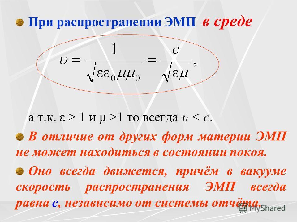При распространении ЭМП в среде а т.к. ε > 1 и μ >1 то всегда υ < c. В отличие от других форм материи ЭМП не может находиться в состоянии покоя. Оно всегда движется, причём в вакууме скорость распространения ЭМП всегда равна с, независимо от системы