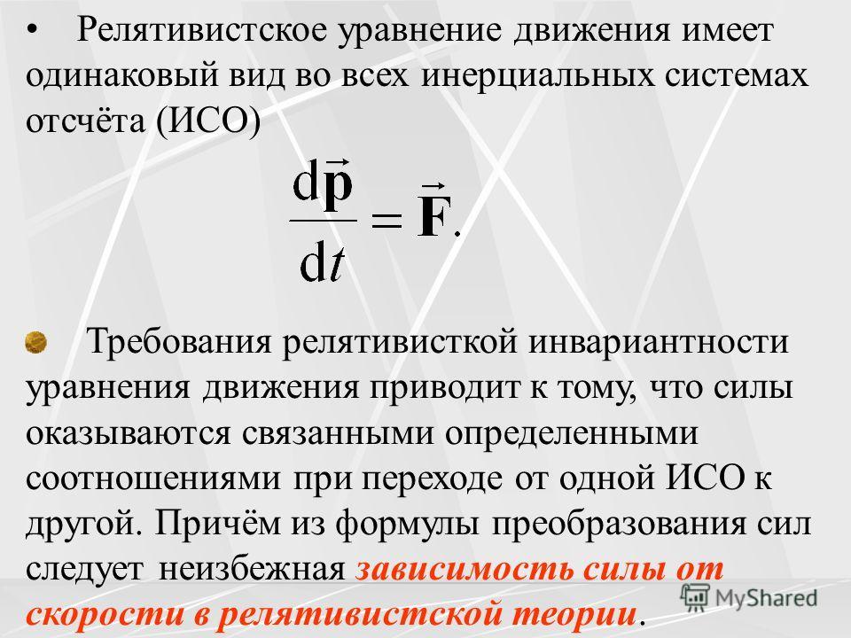Требования релятивисткой инвариантности уравнения движения приводит к тому, что силы оказываются связанными определенными соотношениями при переходе от одной ИСО к другой. Причём из формулы преобразования сил следует неизбежная зависимость силы от ск
