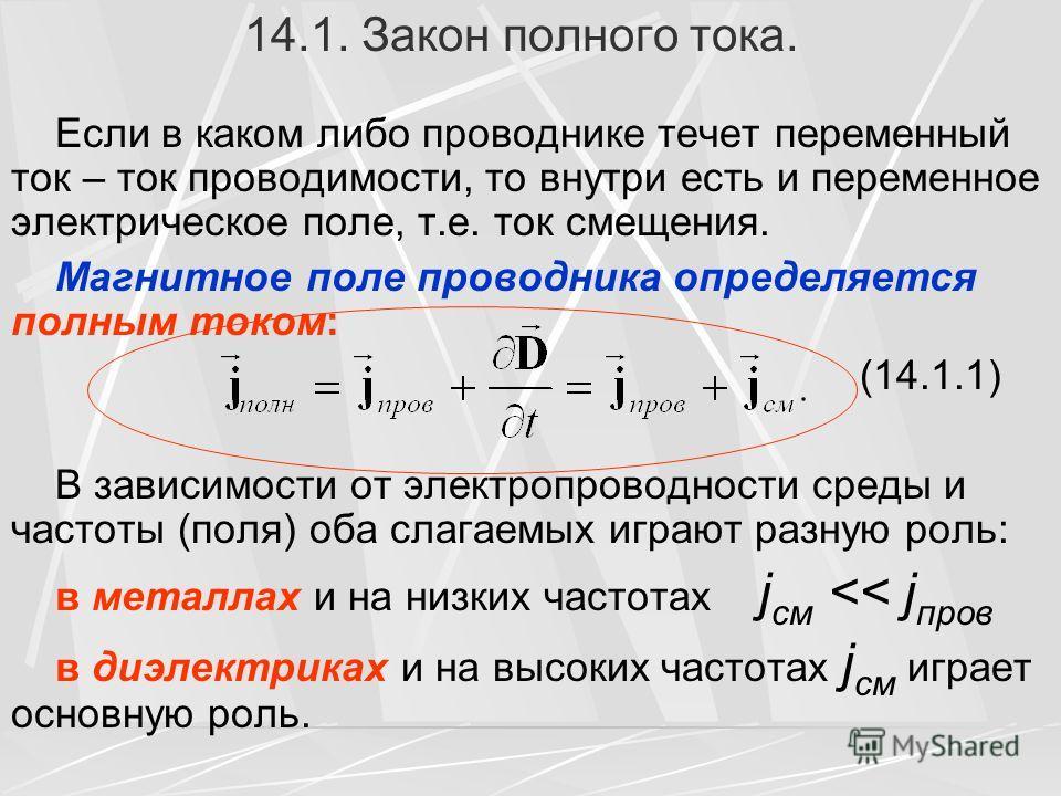14.1. Закон полного тока. Если в каком либо проводнике течет переменный ток – ток проводимости, то внутри есть и переменное электрическое поле, т.е. ток смещения. Магнитное поле проводника определяется полным током: (14.1.1) В зависимости от электроп