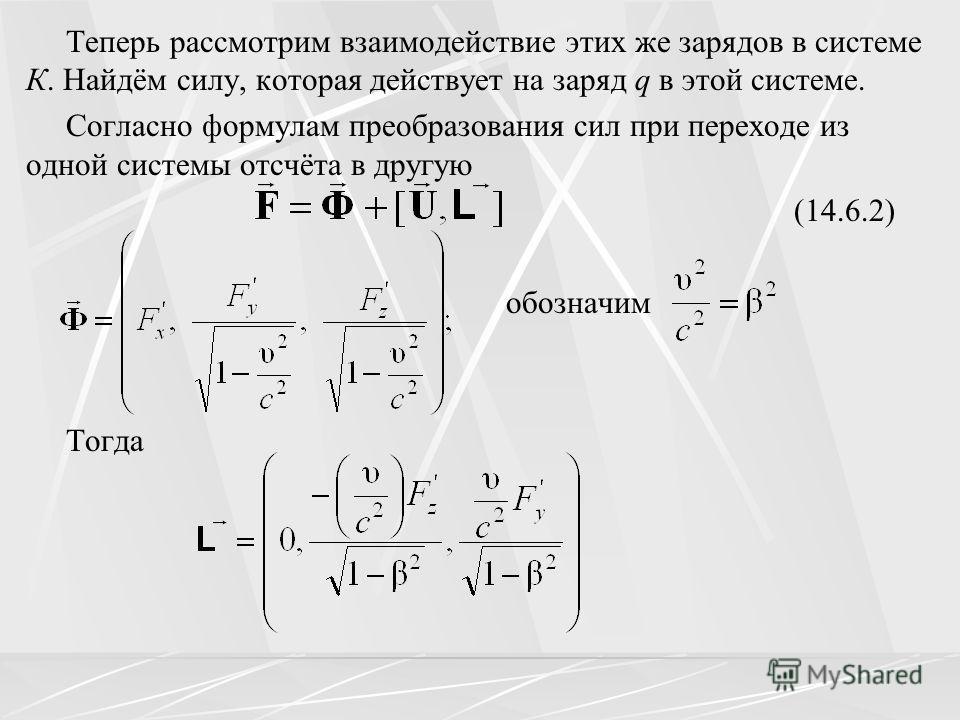 Теперь рассмотрим взаимодействие этих же зарядов в системе К. Найдём силу, которая действует на заряд q в этой системе. Согласно формулам преобразования сил при переходе из одной системы отсчёта в другую (14.6.2) обозначим Тогда