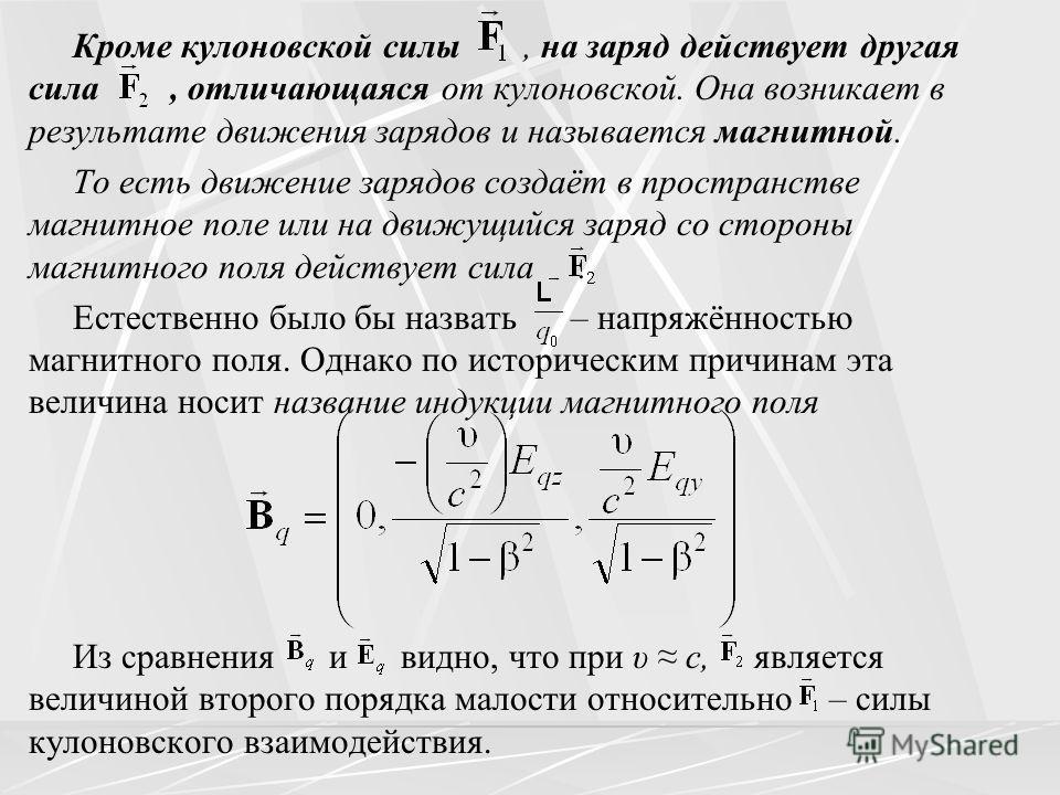 Кроме кулоновской силы, на заряд действует другая сила, отличающаяся от кулоновской. Она возникает в результате движения зарядов и называется магнитной. То есть движение зарядов создаёт в пространстве магнитное поле или на движущийся заряд со стороны