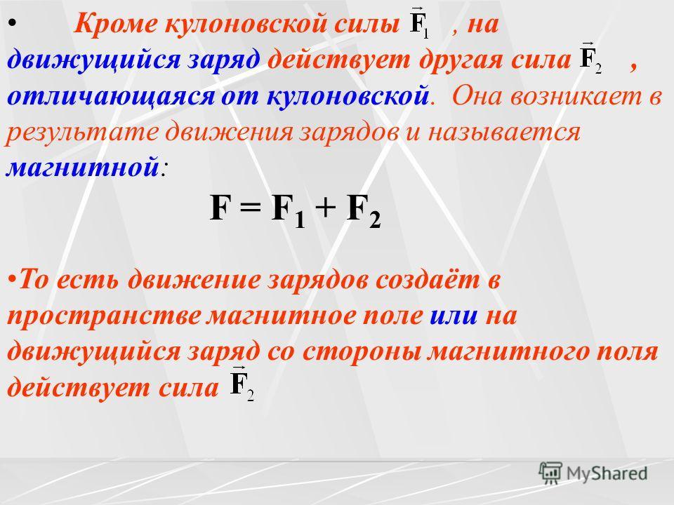 Кроме кулоновской силы, на движущийся заряд действует другая сила, отличающаяся от кулоновской. Она возникает в результате движения зарядов и называется магнитной: F = F 1 + F 2 То есть движение зарядов создаёт в пространстве магнитное поле или на дв