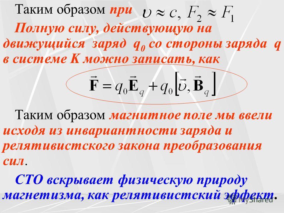 Таким образом при Полную силу, действующую на движущийся заряд q 0 со стороны заряда q в системе K можно записать, как Таким образом магнитное поле мы ввели исходя из инвариантности заряда и релятивистского закона преобразования сил. СТО вскрывает фи