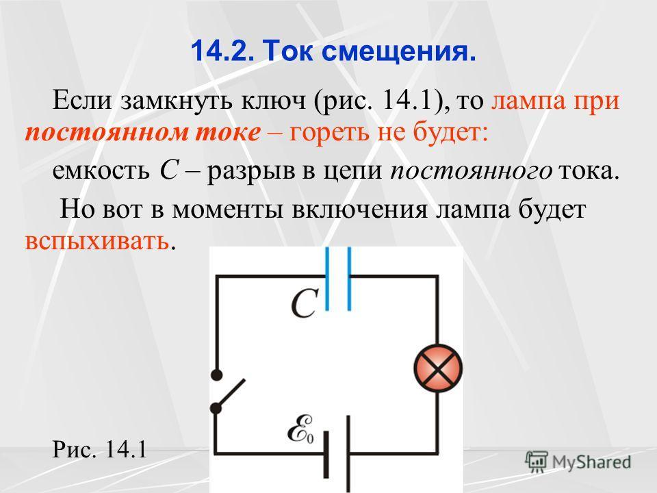 14.2. Ток смещения. Если замкнуть ключ (рис. 14.1), то лампа при постоянном токе – гореть не будет: емкость C – разрыв в цепи постоянного тока. Но вот в моменты включения лампа будет вспыхивать. Рис. 14.1