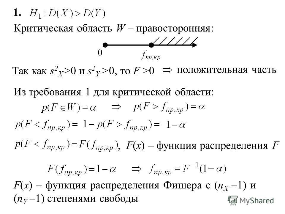 § Критерий Фишера Две генеральные совокупности X и Y распределены нормально. Проверить гипотезу: Критерий: F имеет распределение Фишера с (n X –1) и (n Y –1) степенями свободы Критическая область строится в зависимости от вида конкурирующей гипотезы.