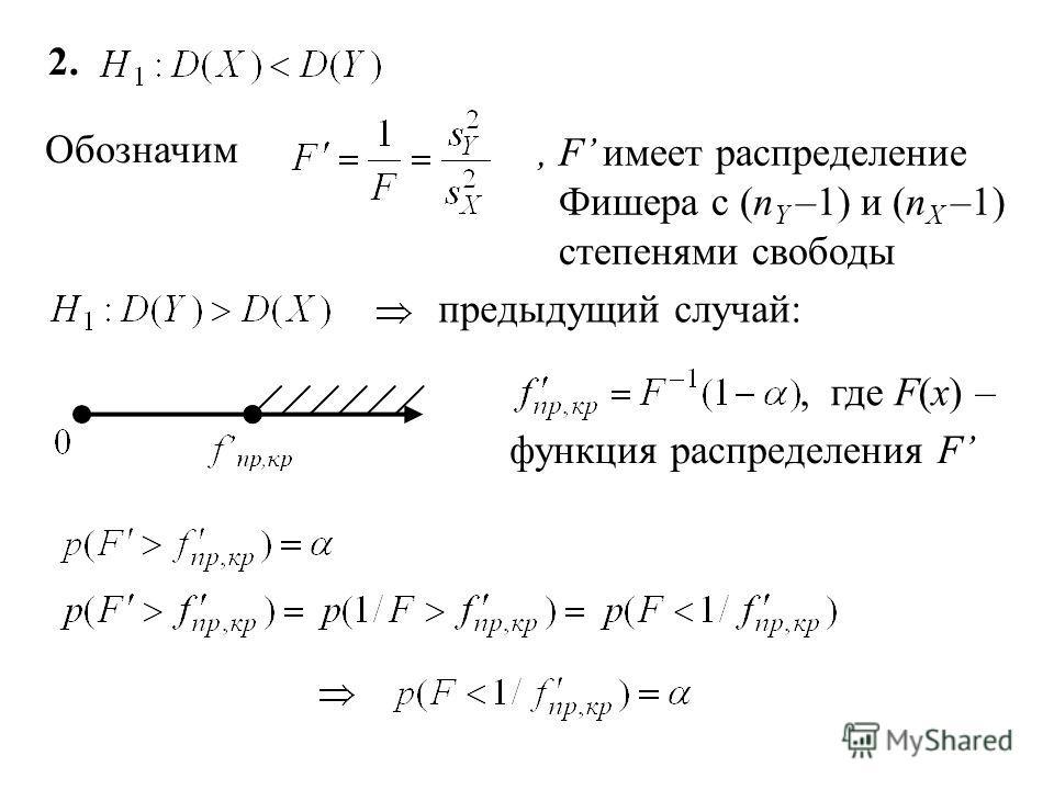 1. Критическая область W – правосторонняя: Из требования 1 для критической области: F(x) – функция распределения Фишера с (n X –1) и (n Y –1) степенями свободы, F(x) – функция распределения F Так как s 2 X >0 и s 2 Y >0, то F >0 положительная часть