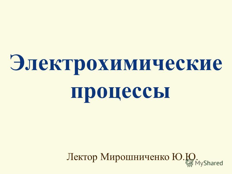 Электрохимические процессы Лектор Мирошниченко Ю.Ю.