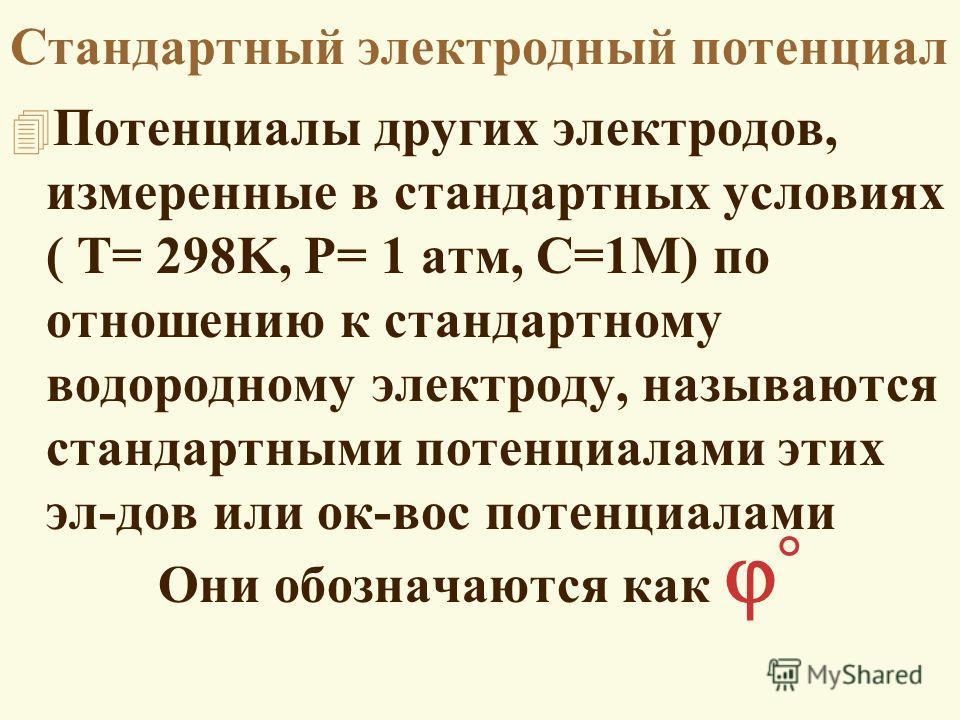 Стандартный электродный потенциал 4 Потенциалы других электродов, измеренные в стандартных условиях ( T= 298K, P= 1 атм, C=1M) по отношению к стандартному водородному электроду, называются стандартными потенциалами этих эл-дов или ок-вос потенциалами