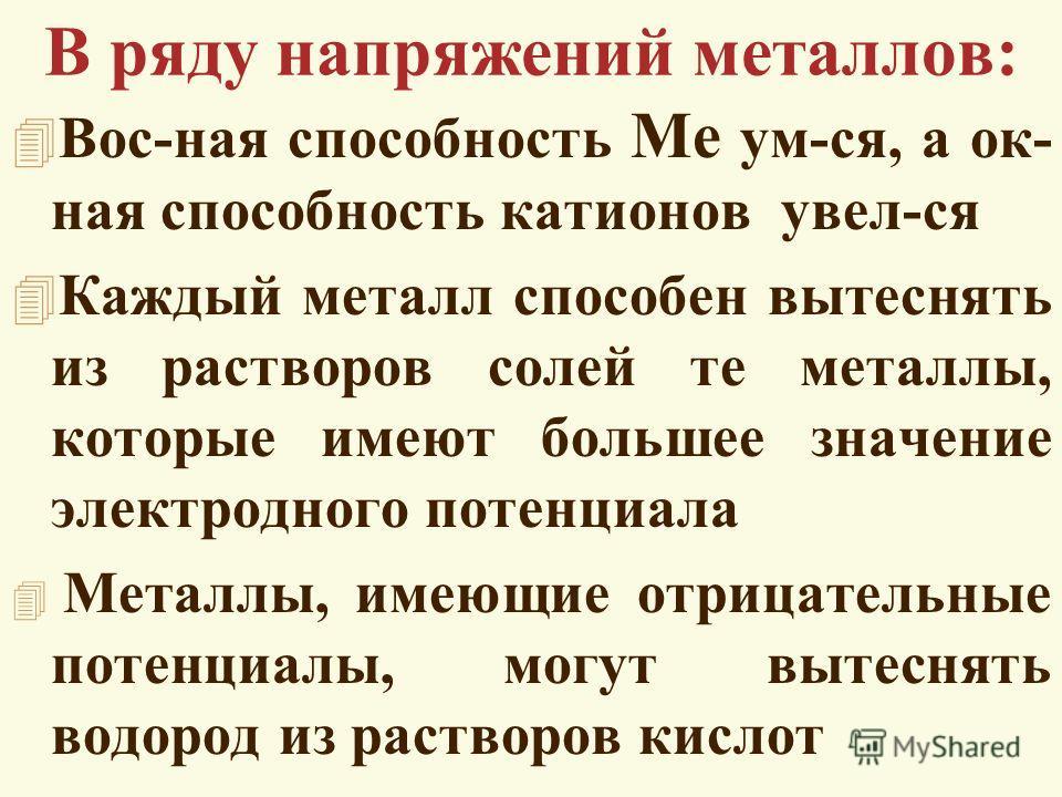 В ряду напряжений металлов: 4 Вос-ная способность Me ум-ся, а ок- ная способность катионов увел-ся 4 Каждый металл способен вытеснять из растворов солей те металлы, которые имеют большее значение электродного потенциала 4 Металлы, имеющие отрицательн