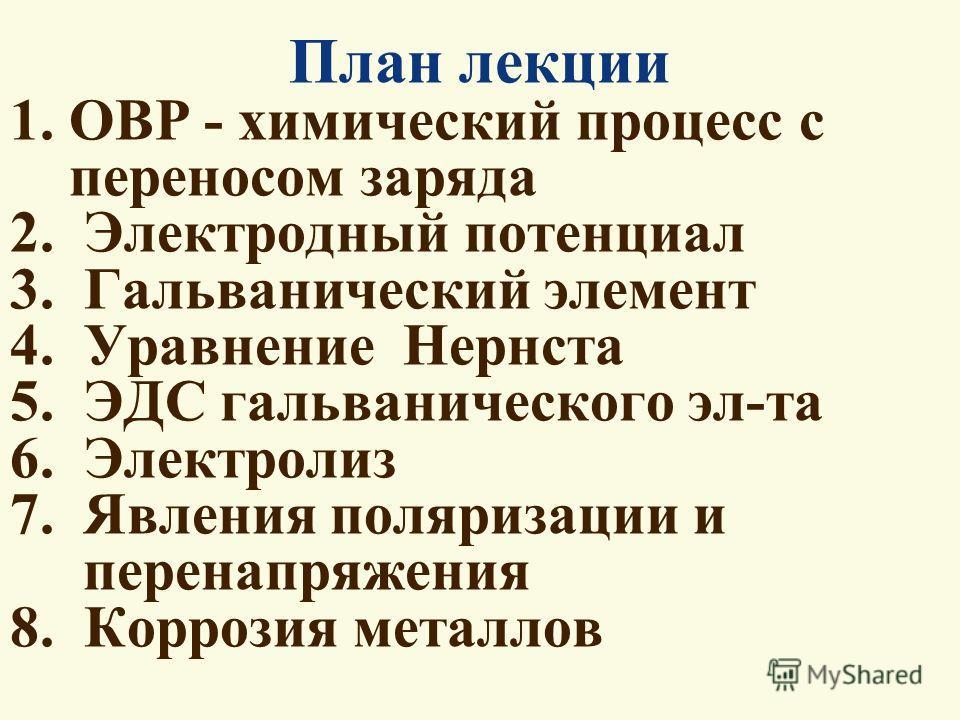 План лекции 1. ОВР - химический процесс с переносом заряда 2. Электродный потенциал 3. Гальванический элемент 4. Уравнение Нернста 5. ЭДС гальванического эл-та 6. Электролиз 7. Явления поляризации и перенапряжения 8. Коррозия металлов