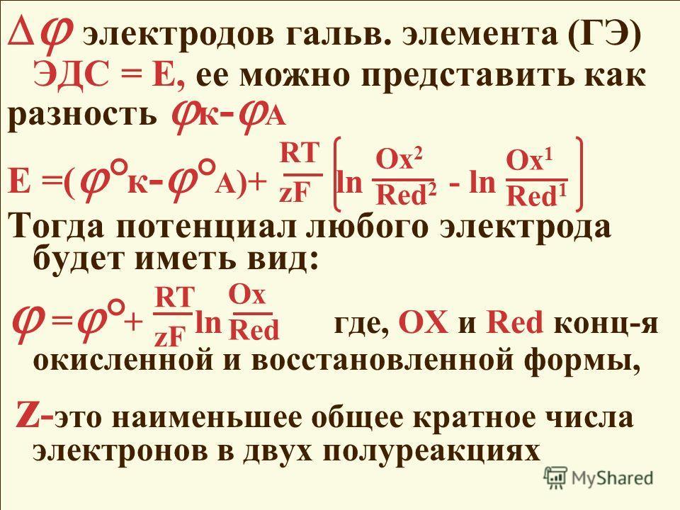 электродов гальв. элемента (ГЭ) ЭДС = Е, ее можно представить как разность к - А Е =( ° к - ° А )+ ln - ln Тогда потенциал любого электрода будет иметь вид: = ° + ln где, OX и Red конц-я окисленной и восстановленной формы, z - это наименьшее общее кр