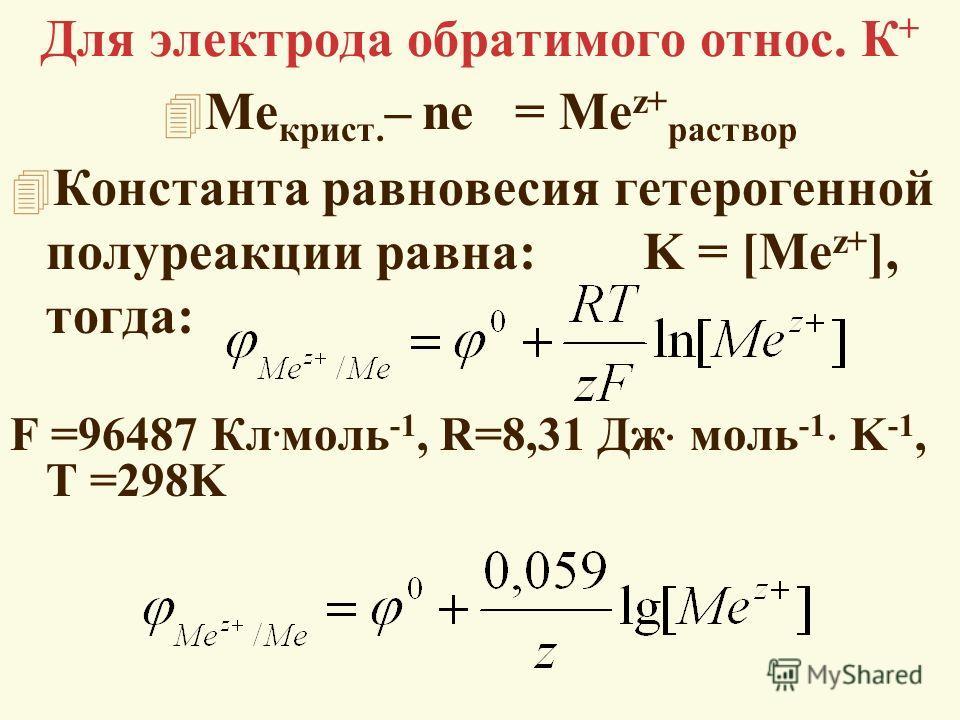Для электрода обратимого относ. К + 4 Me крист. – ne = Me z+ раствор 4 Константа равновесия гетерогенной полуреакции равна: K = [Me z+ ], тогда: F =96487 Кл. моль -1, R=8,31 Дж моль -1 K -1, T =298K