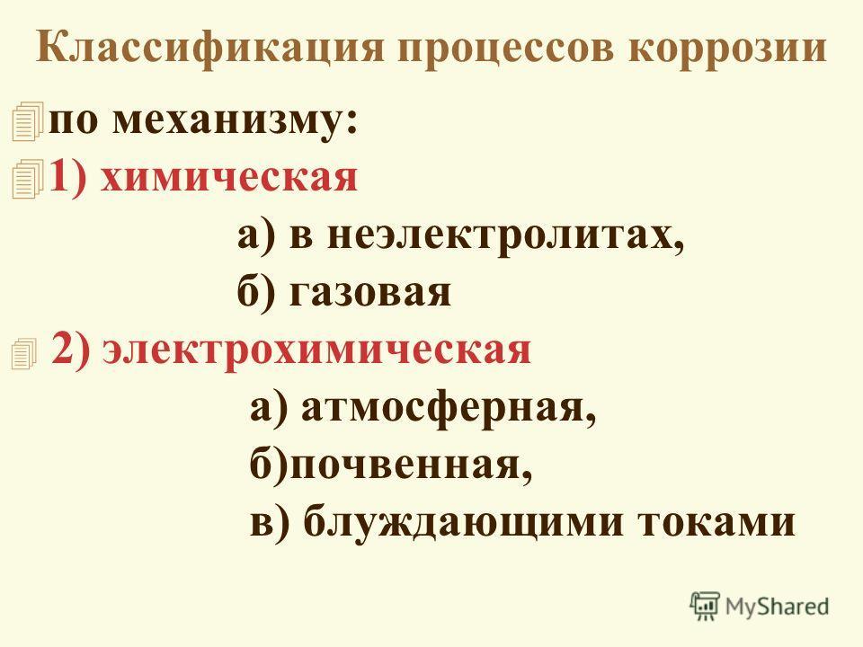 Классификация процессов коррозии 4 по механизму: 4 1) химическая а) в неэлектролитах, б) газовая 4 2) электрохимическая а) атмосферная, б)почвенная, в) блуждающими токами