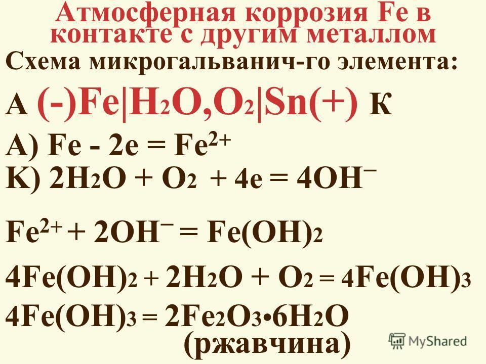 Атмосферная коррозия Fe в контакте с другим металлом Схема микрогальванич-го элемента: А (-)Fe|H 2 O,O 2 |Sn(+) К А) Fe - 2e = Fe 2 K) 2H 2 O + O 2 + 4e = 4OH Fe 2 + 2OH = Fe(OH) 2 4Fe(OH) 2 + 2H 2 O + O 2 = 4 Fe(OH) 3 4 Fe(OH) 3 = 2Fe 2 O 3 6H 2 O (