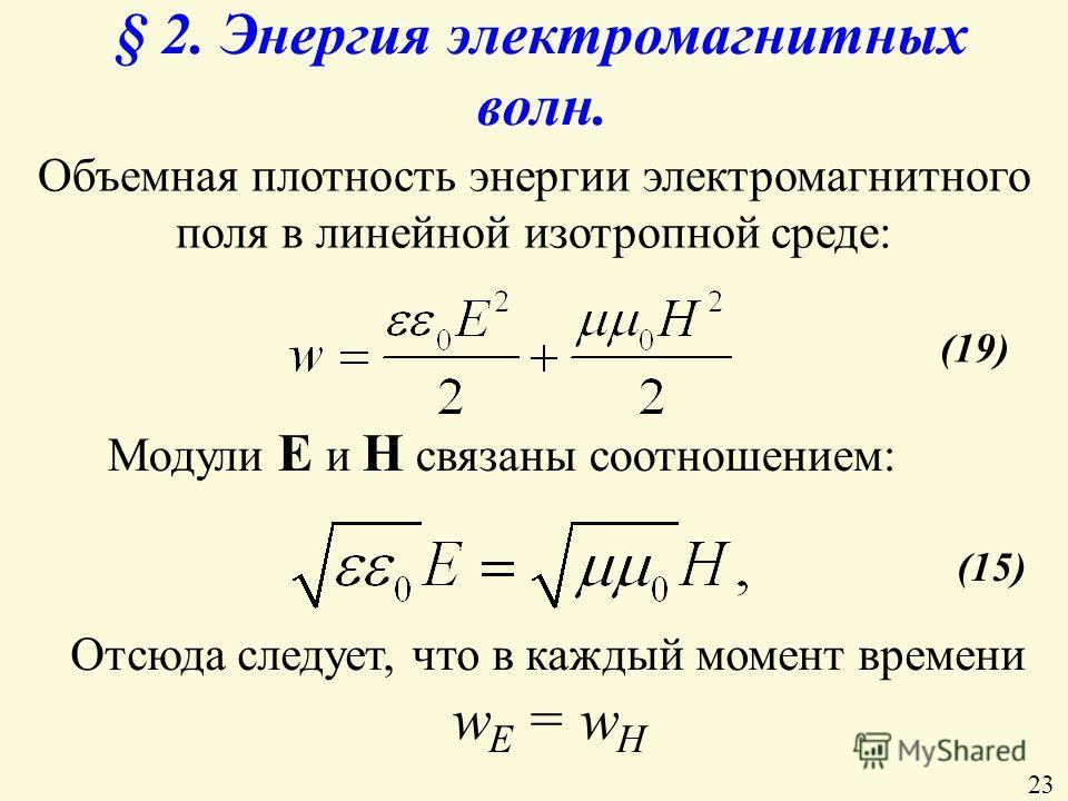 § 2. Энергия электромагнитных волн. Объемная плотность энергии электромагнитного поля в линейной изотропной среде: (19) Модули Е и Н связаны соотношением: (15) Отсюда следует, что в каждый момент времени w Е = w Н 23