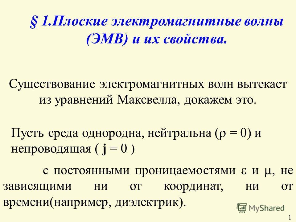§ 1.Плоские электромагнитные волны (ЭМВ) и их свойства. Существование электромагнитных волн вытекает из уравнений Максвелла, докажем это. Пусть среда однородна, нейтральна ( = 0) и непроводящая ( ј = 0 ) с постоянными проницаемостями и, не зависящими
