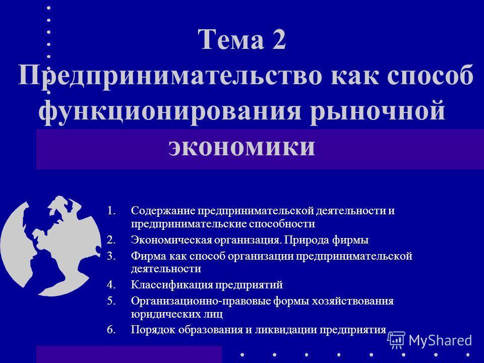 Тема 2 Предпринимательство как способ функционирования рыночной экономики 1.Содержание предпринимательской деятельности и предпринимательские способности 2.Экономическая организация. Природа фирмы 3.Фирма как способ организации предпринимательской де