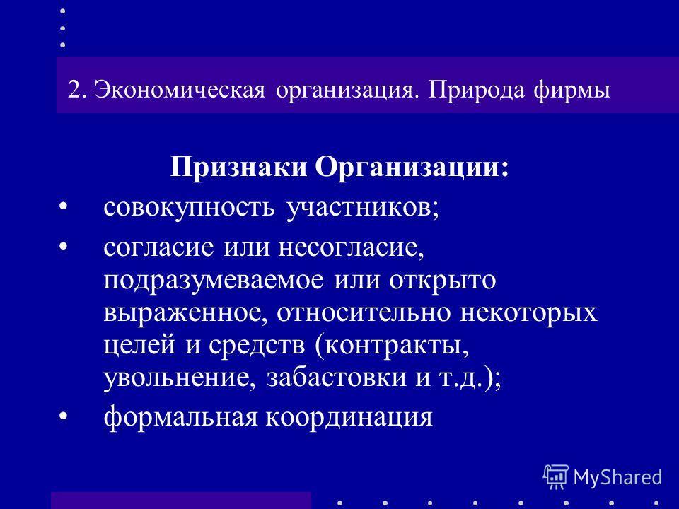 2. Экономическая организация. Природа фирмы Признаки Организации: совокупность участников; согласие или несогласие, подразумеваемое или открыто выраженное, относительно некоторых целей и средств (контракты, увольнение, забастовки и т.д.); формальная
