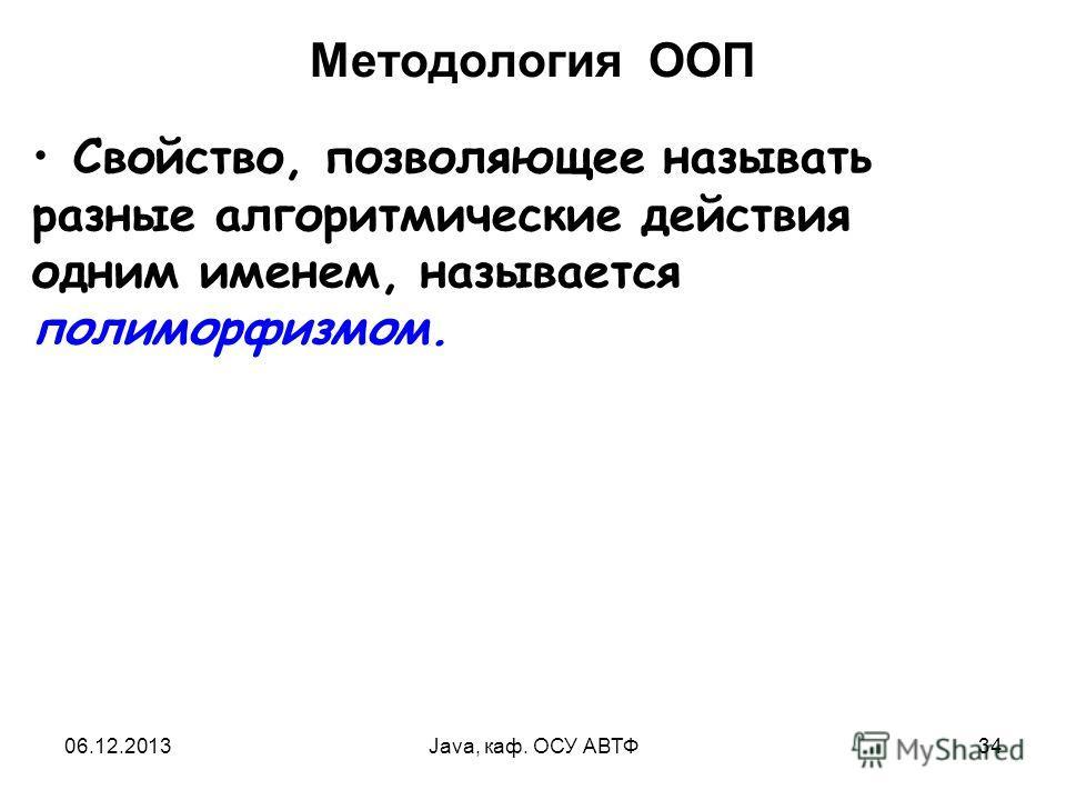 06.12.2013Java, каф. ОСУ АВТФ34 Методология ООП Свойство, позволяющее называть разные алгоритмические действия одним именем, называется полиморфизмом.