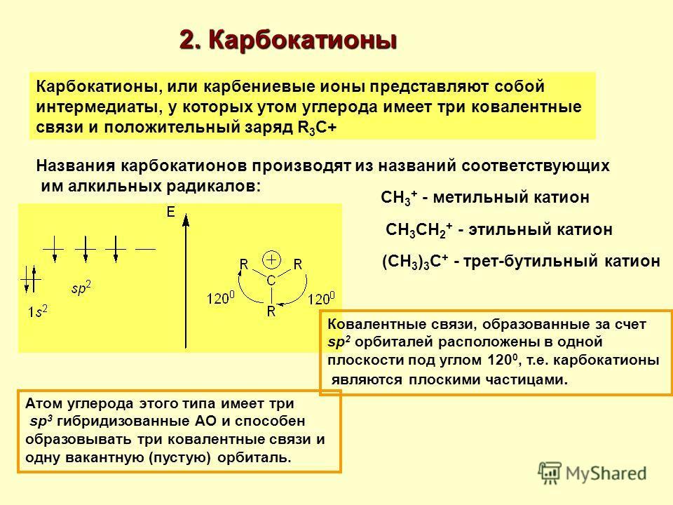 2. Карбокатионы Карбокатионы, или карбениевые ионы представляют собой интермедиаты, у которых утом углерода имеет три ковалентные связи и положительный заряд R 3 C+ Названия карбокатионов производят из названий соответствующих им алкильных радикалов: