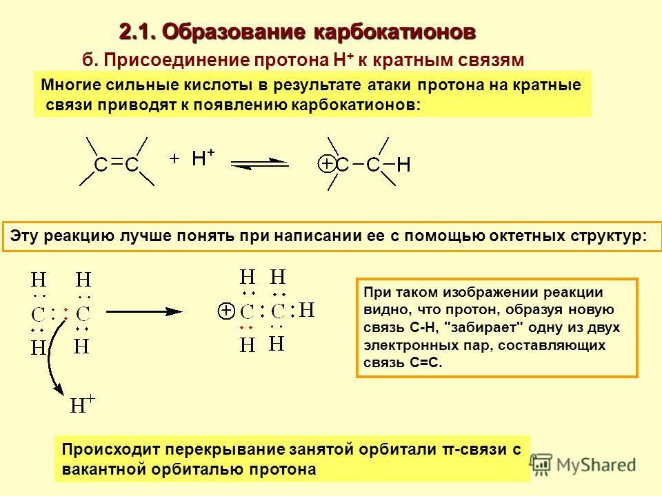 б. Присоединение протона Н + к кратным связям Многие сильные кислоты в результате атаки протона на кратные связи приводят к появлению карбокатионов: Эту реакцию лучше понять при написании ее с помощью октетных структур: При таком изображении реакции
