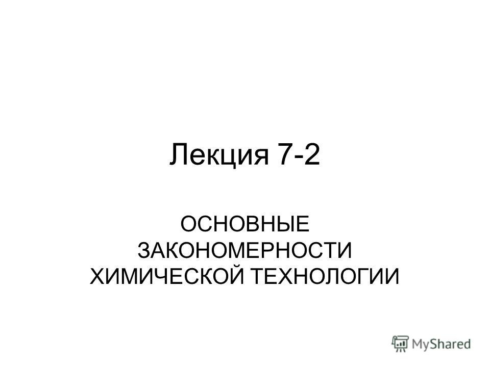 Лекция 7-2 ОСНОВНЫЕ ЗАКОНОМЕРНОСТИ ХИМИЧЕСКОЙ ТЕХНОЛОГИИ