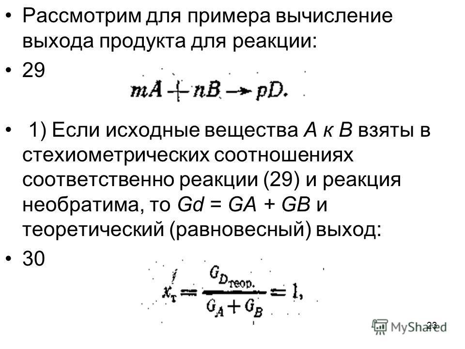 23 Рассмотрим для примера вычисление выхода продукта для реакции: 29 1) Если исходные вещества А к В взяты в стехиометрических соотношениях соответственно реакции (29) и реакция необратима, то Gd = GA + GB и теоретический (равновесный) выход: 30