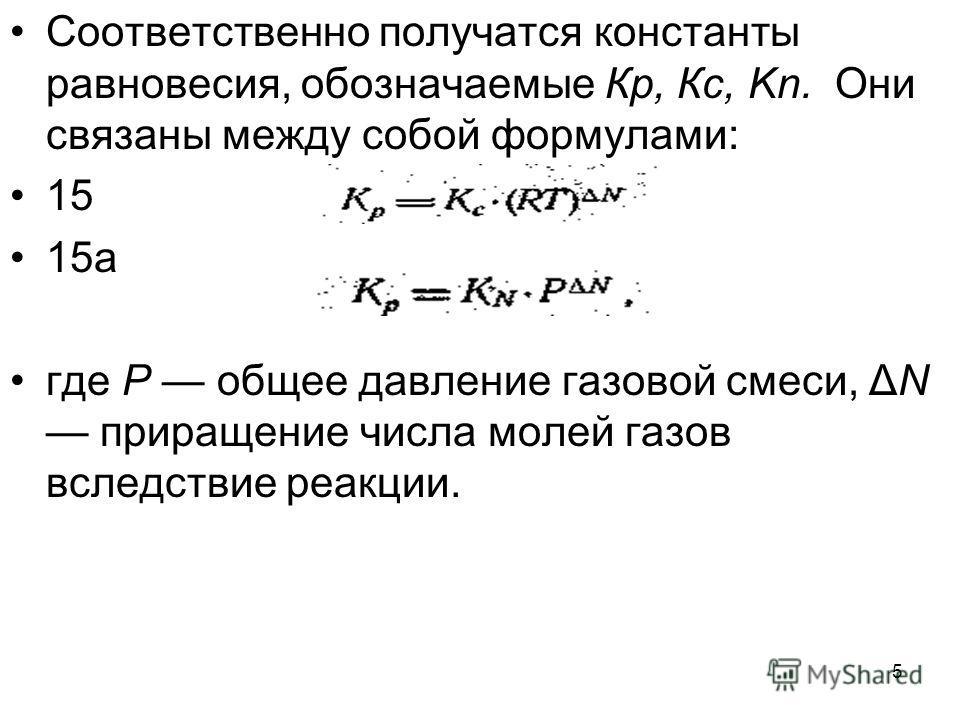 5 Соответственно получатся константы равновесия, обозначаемые Кр, Кс, Kn. Они связаны между собой формулами: 15 15а где Р общее давление газовой смеси, ΔN приращение числа молей газов вследствие реакции.