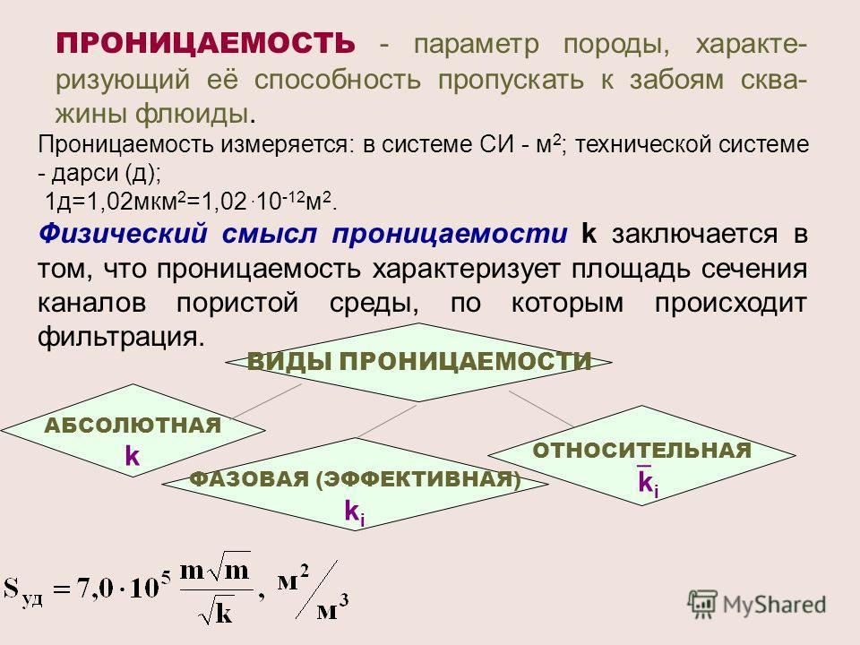 ПРОНИЦАЕМОСТЬ - параметр породы, характе- ризующий её способность пропускать к забоям сква- жины флюиды. Проницаемость измеряется: в системе СИ - м 2 ; технической системе - дарси (д); 1д=1,02мкм 2 =1,02. 10 -12 м 2. Физический смысл проницаемости k