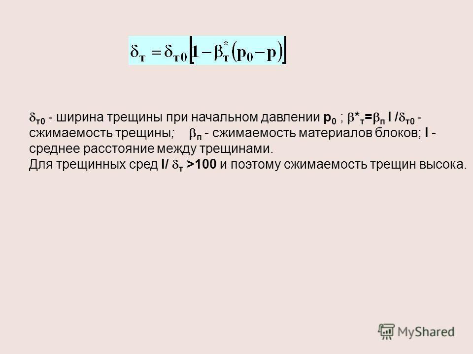 т0 - ширина трещины при начальном давлении р 0 ; * т = п l / т0 - сжимаемость трещины; п - сжимаемость материалов блоков; l - среднее расстояние между трещинами. Для трещинных сред l/ т >100 и поэтому сжимаемость трещин высока.