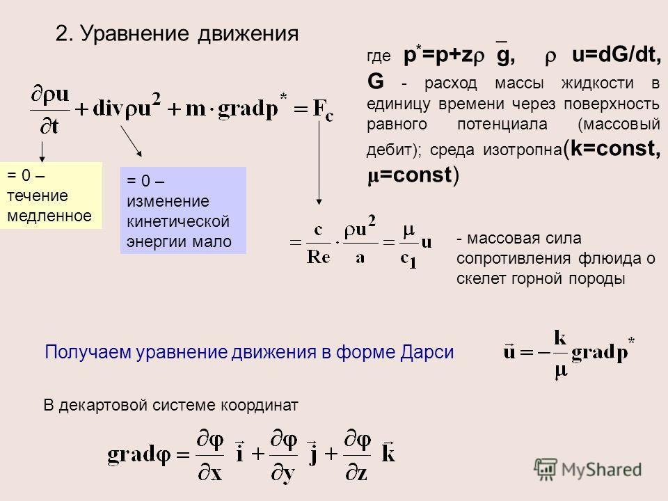 2. Уравнение движения где р * =р+z g, u=dG/dt, G - расход массы жидкости в единицу времени через поверхность равного потенциала (массовый дебит); среда изотропна (k=const, μ =const) = 0 – течение медленное = 0 – изменение кинетической энергии мало -