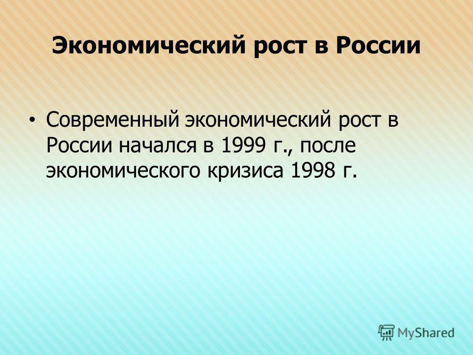 Экономический рост в России Современный экономический рост в России начался в 1999 г., после экономического кризиса 1998 г.