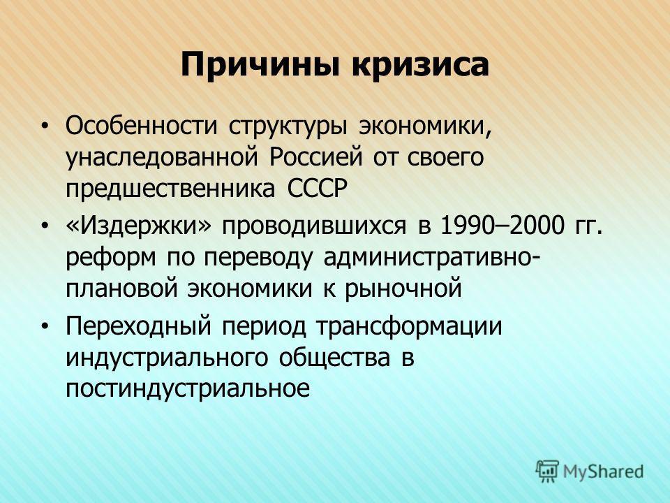 Причины кризиса Особенности структуры экономики, унаследованной Россией от своего предшественника СССР «Издержки» проводившихся в 1990–2000 гг. реформ по переводу административно- плановой экономики к рыночной Переходный период трансформации индустри