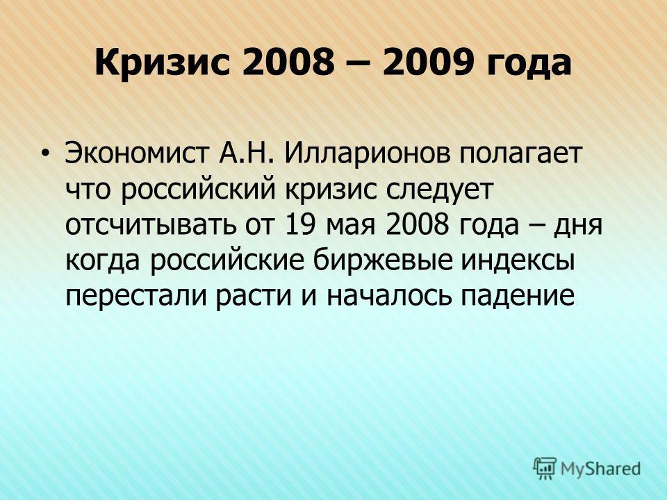 Кризис 2008 – 2009 года Экономист А.Н. Илларионов полагает что российский кризис следует отсчитывать от 19 мая 2008 года – дня когда российские биржевые индексы перестали расти и началось падение