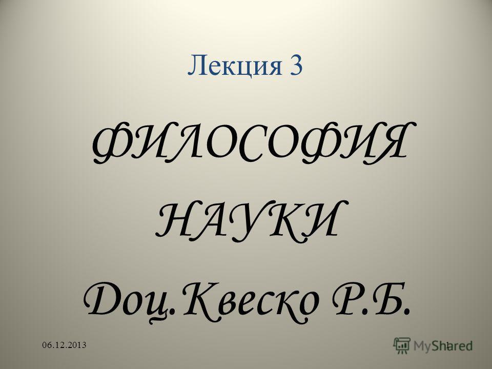 Лекция 3 ФИЛОСОФИЯ НАУКИ Доц.Квеско Р.Б. 06.12.20131