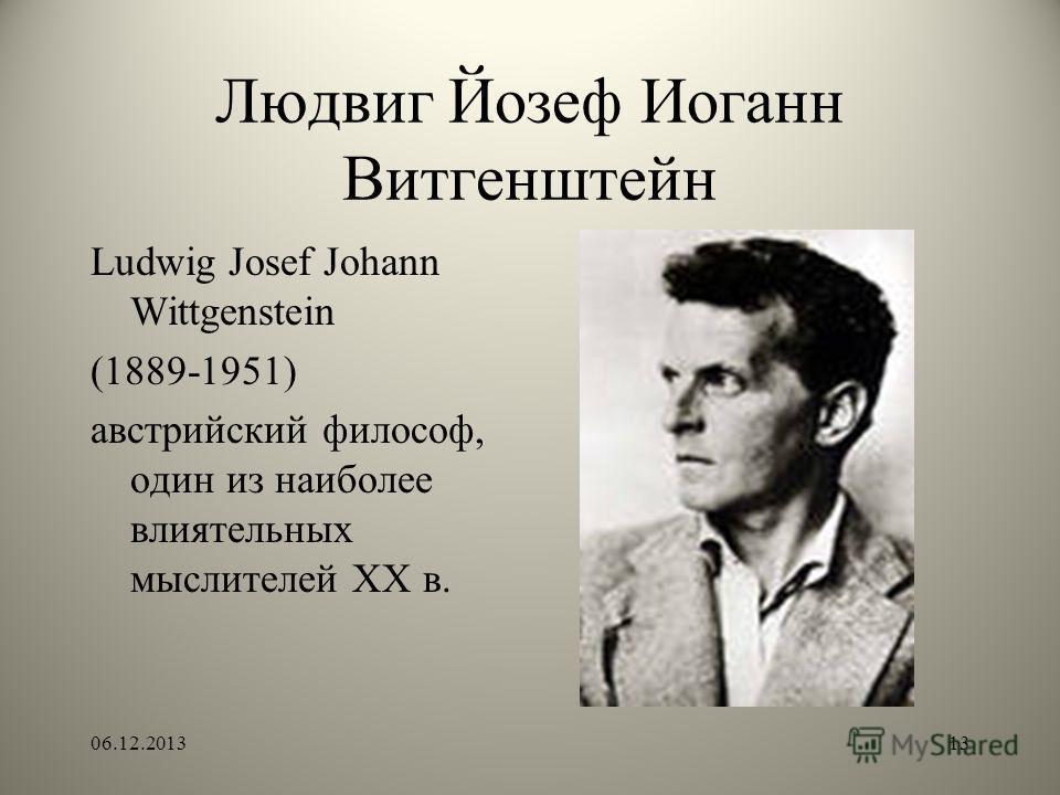 Людвиг Йозеф Иоганн Витгенштейн Ludwig Josef Johann Wittgenstein (1889-1951) австрийский философ, один из наиболее влиятельных мыслителей ХХ в. 06.12.201313