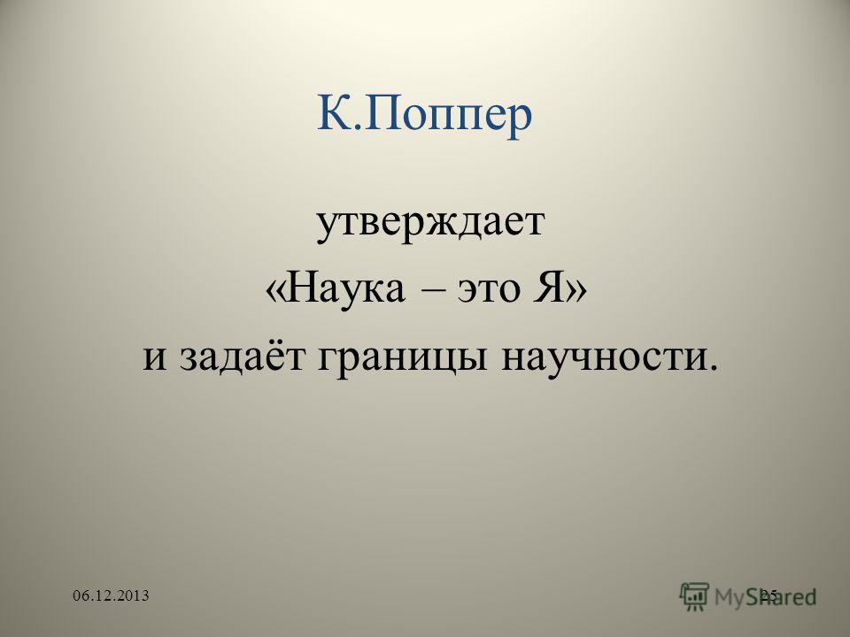 К.Поппер утверждает «Наука – это Я» и задаёт границы научности. 06.12.201325