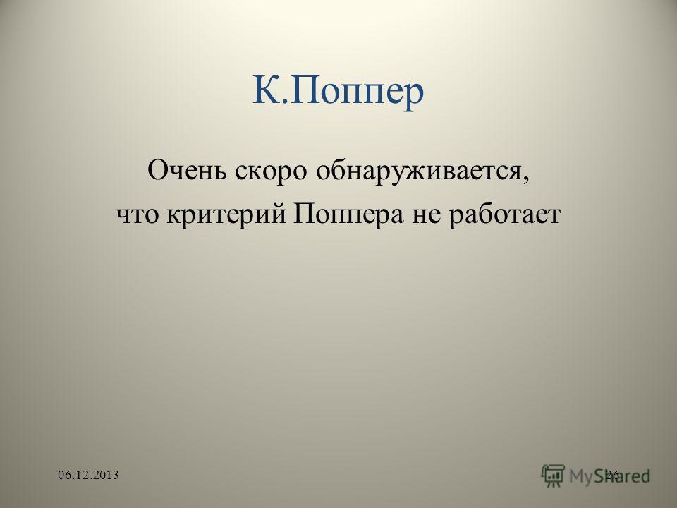 К.Поппер Очень скоро обнаруживается, что критерий Поппера не работает 06.12.201326