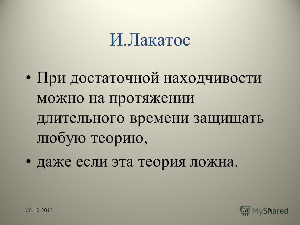 И.Лакатос При достаточной находчивости можно на протяжении длительного времени защищать любую теорию, даже если эта теория ложна. 06.12.201331