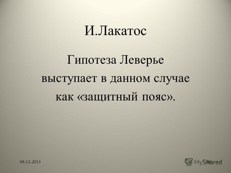 И.Лакатос Гипотеза Леверье выступает в данном случае как «защитный пояс». 06.12.201340