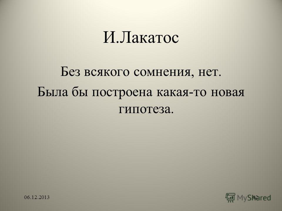 И.Лакатос Без всякого сомнения, нет. Была бы построена какая-то новая гипотеза. 06.12.201342