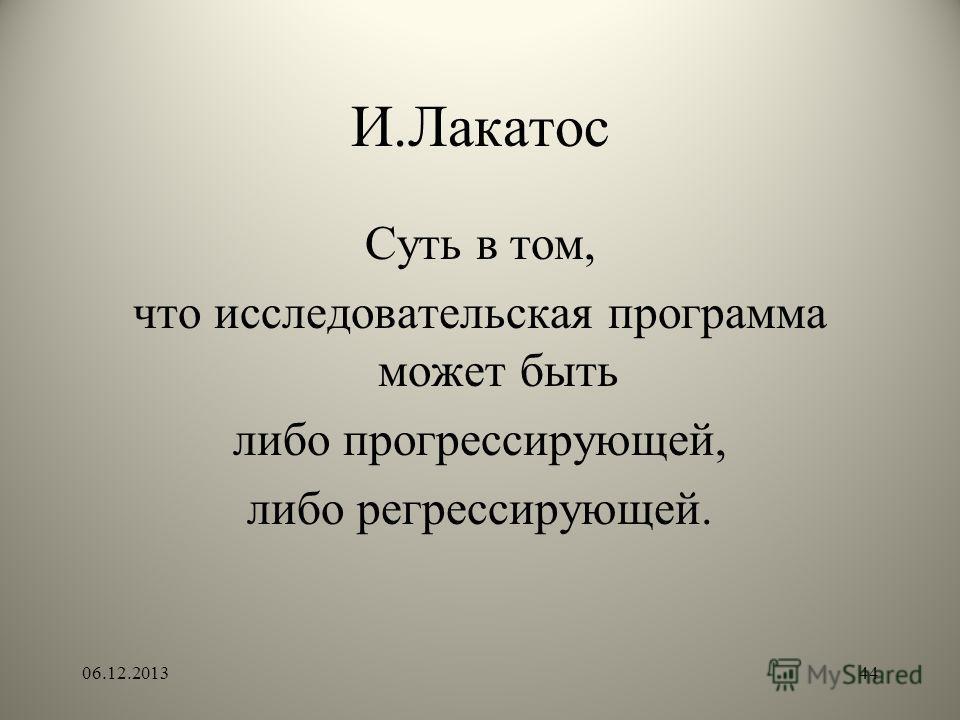 И.Лакатос Суть в том, что исследовательская программа может быть либо прогрессирующей, либо регрессирующей. 06.12.201344
