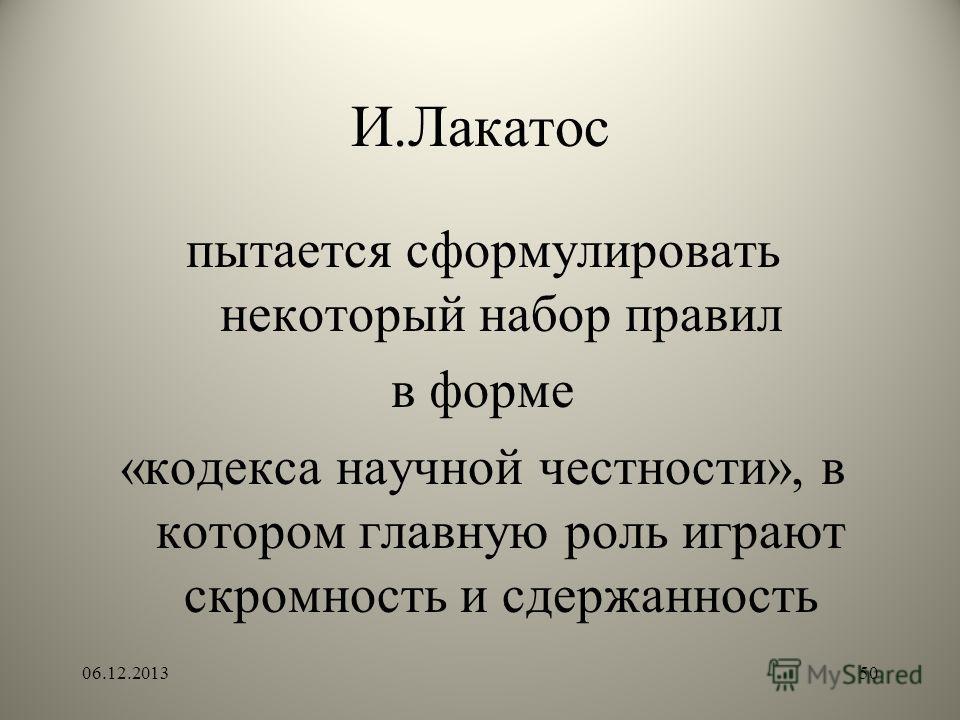 И.Лакатос пытается сформулировать некоторый набор правил в форме «кодекса научной честности», в котором главную роль играют скромность и сдержанность 06.12.201350