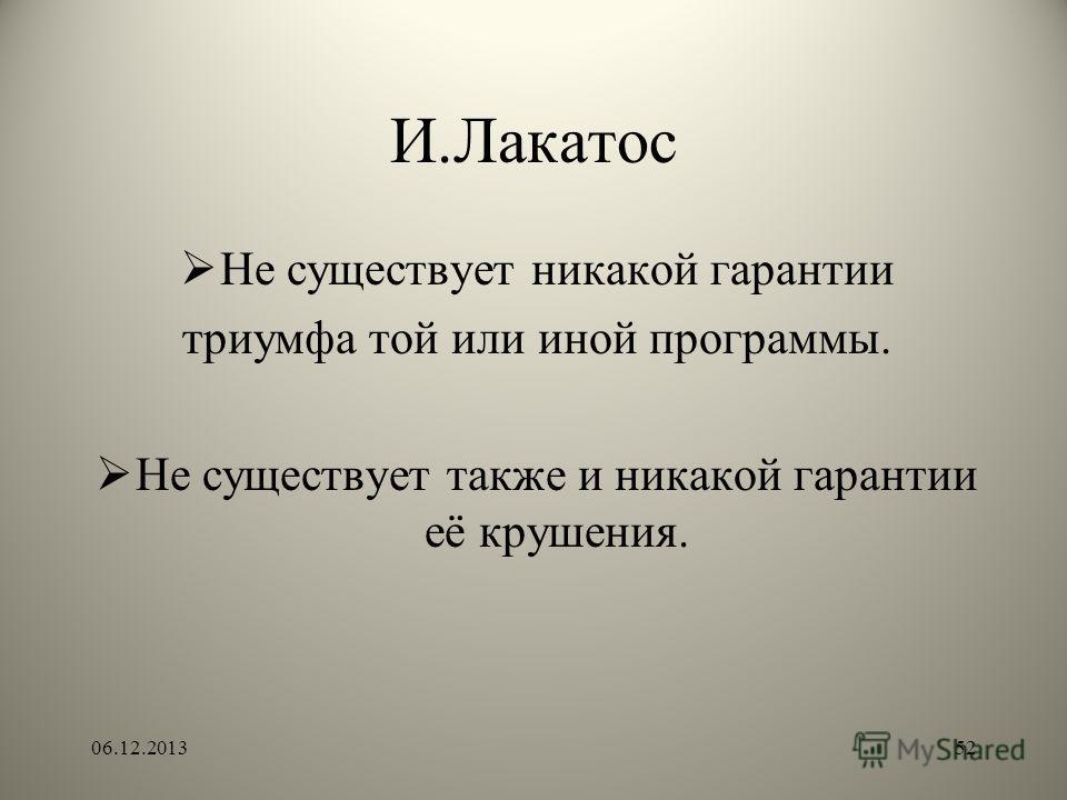 И.Лакатос Не существует никакой гарантии триумфа той или иной программы. Не существует также и никакой гарантии её крушения. 06.12.201352