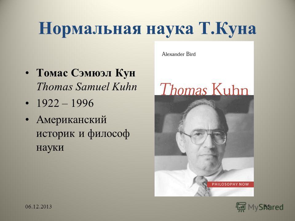 Нормальная наука Т.Куна Томас Сэмюэл Кун Thomas Samuel Kuhn 1922 – 1996 Американский историк и философ науки 06.12.201355