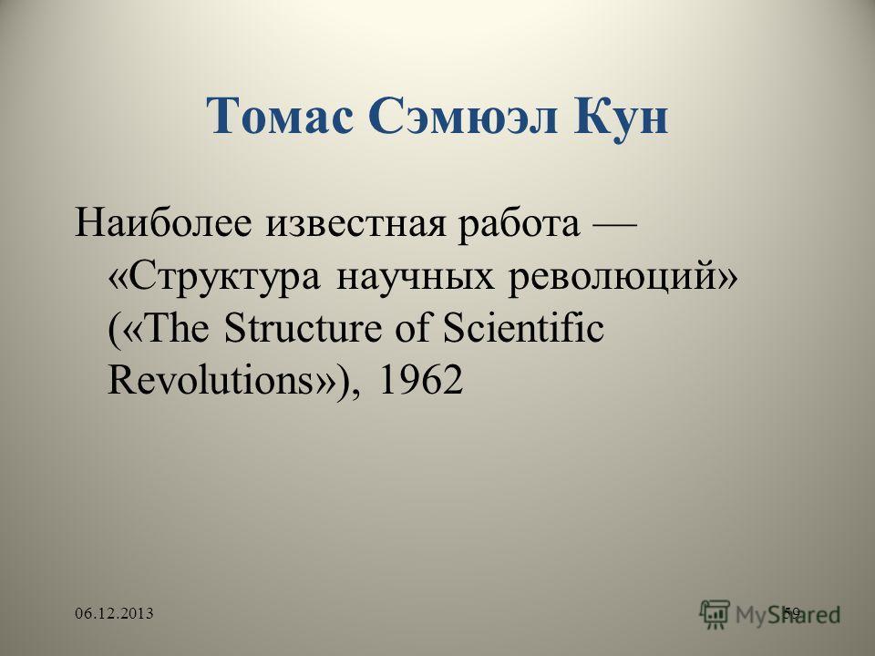 Томас Сэмюэл Кун Наиболее известная работа «Структура научных революций» («The Structure of Scientific Revolutions»), 1962 06.12.201359