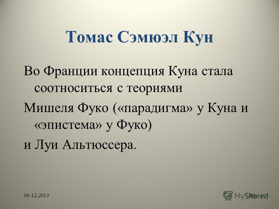Томас Сэмюэл Кун Во Франции концепция Куна стала соотноситься с теориями Мишеля Фуко («парадигма» у Куна и «эпистема» у Фуко) и Луи Альтюссера. 06.12.201364
