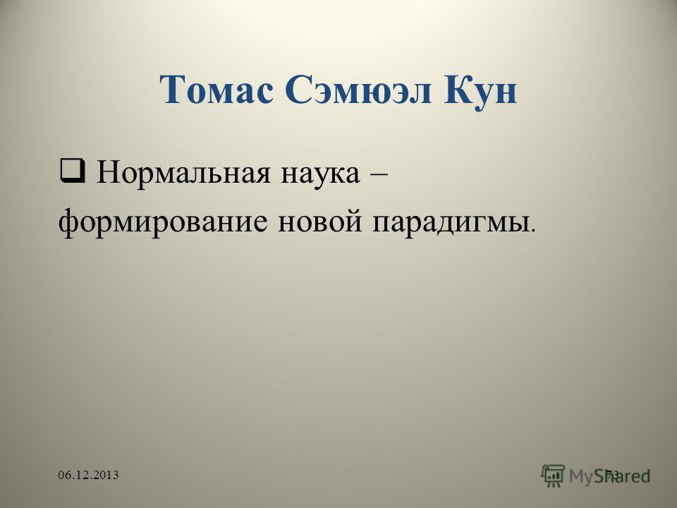 Томас Сэмюэл Кун Нормальная наука – формирование новой парадигмы. 06.12.201373
