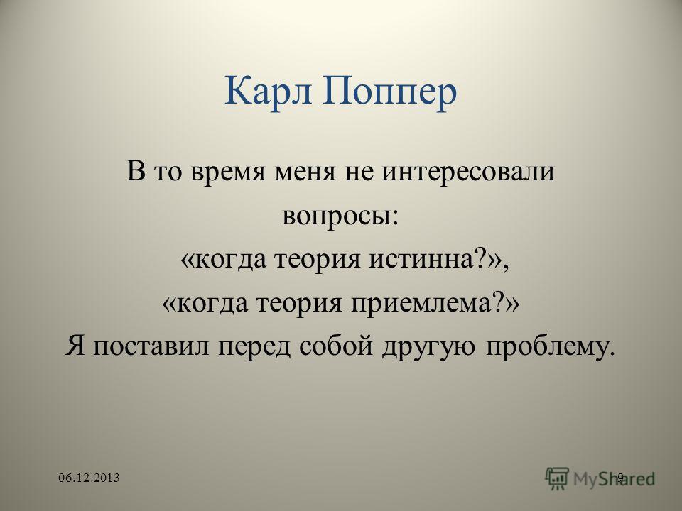 Карл Поппер В то время меня не интересовали вопросы: «когда теория истинна?», «когда теория приемлема?» Я поставил перед собой другую проблему. 06.12.20139
